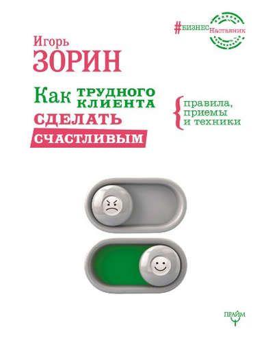 Купить Зорин, Игорь Иванович Как трудного клиента сделать счастливым Правила, приемы и техники