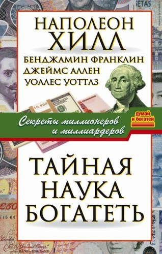 Купить Хилл, Наполеон , и другие, , Франклин, Бенджамин Тайная наука богатеть. Секреты миллионеров и миллиардеров
