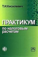 Купить Кисилевич Т.И. Практикум по налоговым расчетам: Учебное пособие, 3-е издание